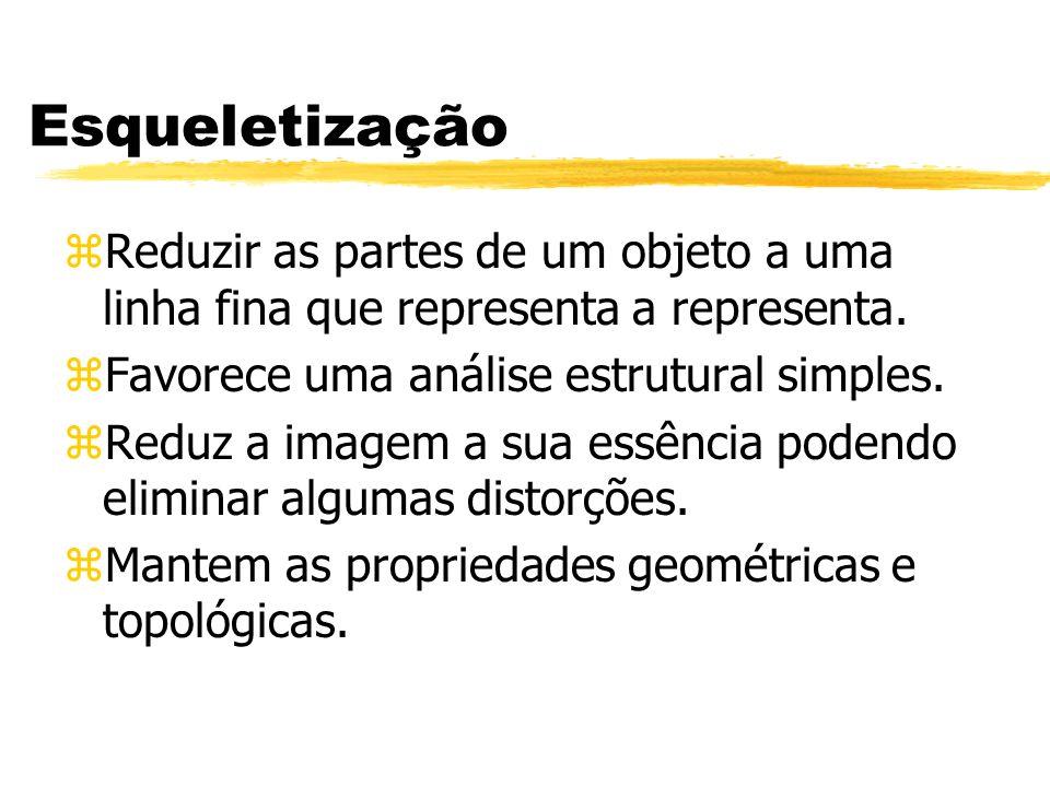 Esqueletização zReduzir as partes de um objeto a uma linha fina que representa a representa. zFavorece uma análise estrutural simples. zReduz a imagem