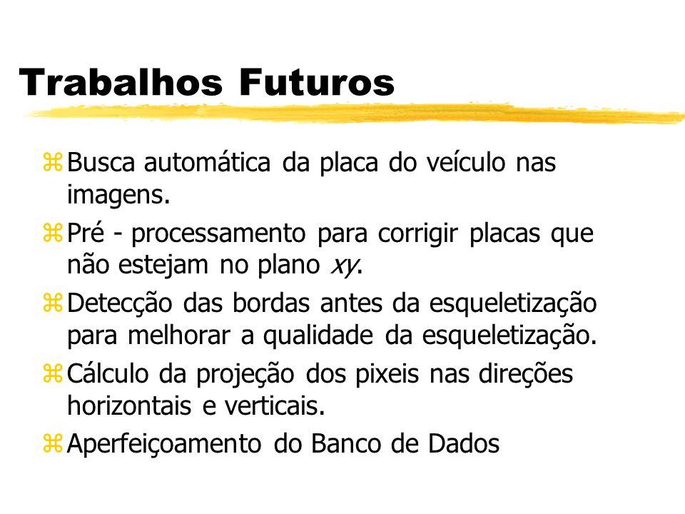 Trabalhos Futuros zBusca automática da placa do veículo nas imagens. zPré - processamento para corrigir placas que não estejam no plano xy. zDetecção