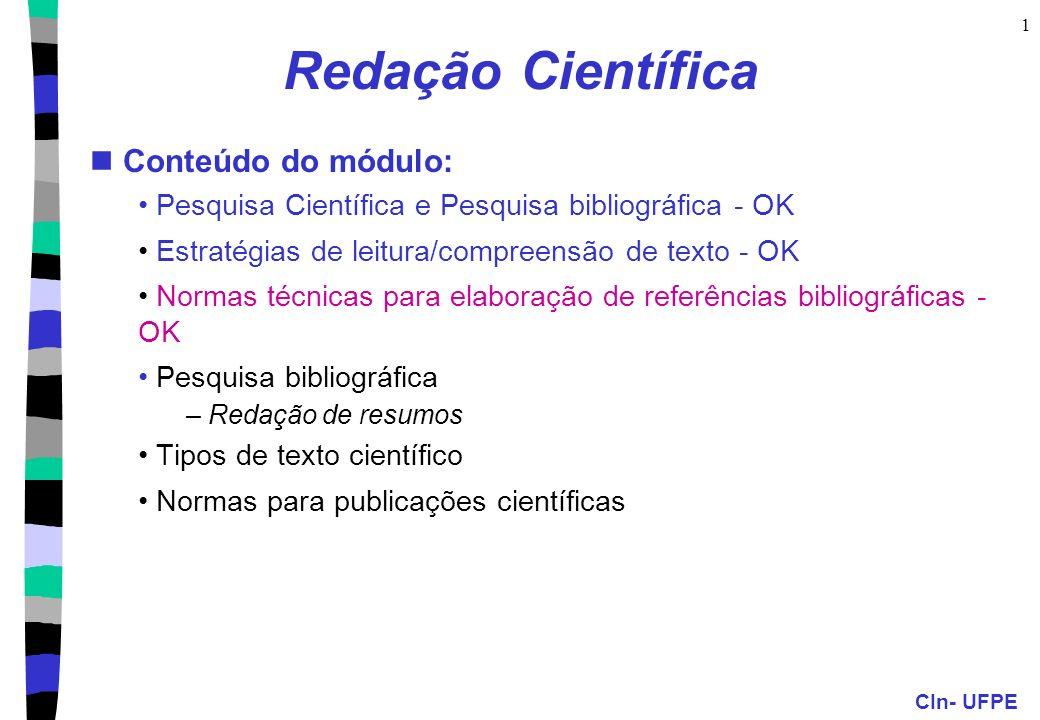 CIn- UFPE 1 Redação Científica Conteúdo do módulo: Pesquisa Científica e Pesquisa bibliográfica - OK Estratégias de leitura/compreensão de texto - OK Normas técnicas para elaboração de referências bibliográficas - OK Pesquisa bibliográfica – Redação de resumos Tipos de texto científico Normas para publicações científicas