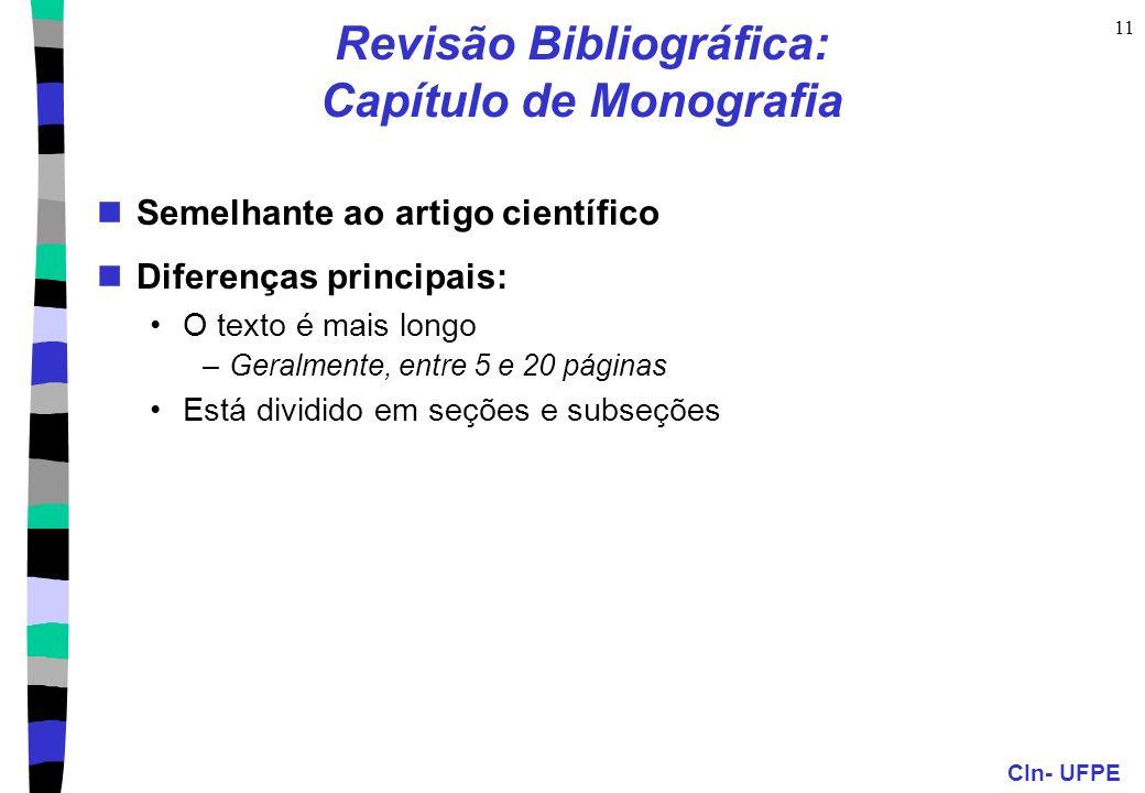 CIn- UFPE 11 Revisão Bibliográfica: Capítulo de Monografia Semelhante ao artigo científico Diferenças principais: O texto é mais longo –Geralmente, entre 5 e 20 páginas Está dividido em seções e subseções