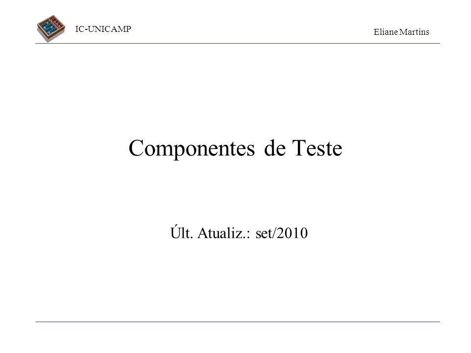 IC-UNICAMP Eliane Martins Componentes de Teste21 Exemplo de mock: pseudo-código http://www.floehopper.org/articles/2006/09/11/the-difference-between-mocks-and-stubs classe ClasseDeTeste implementa Test::Unit::TestCase classe ServidoraMock atributo: call_count...