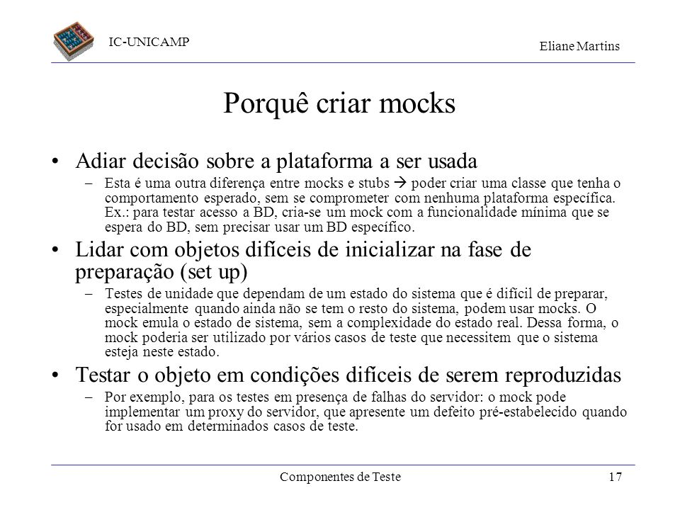 IC-UNICAMP Eliane Martins Componentes de Teste16 Bibliotecas Mock Objects (ou mocks) servem para emular ou instrumentar o contexto (serviços requerido