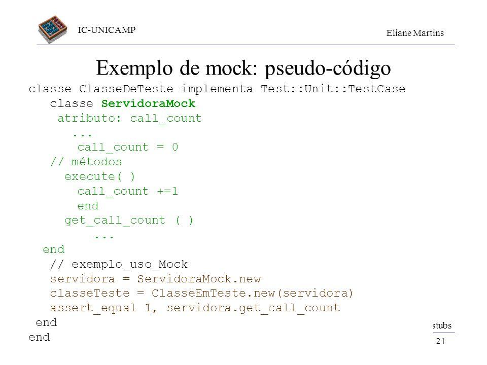 IC-UNICAMP Eliane Martins Componentes de Teste20 Exemplo de stub: pseudo-código classe ClasseDeTeste implementa Test::Unit::TestCase classe ServidoraS