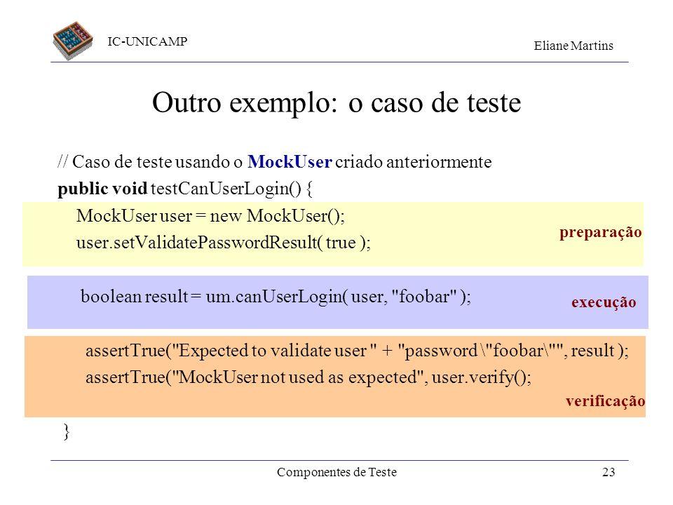 IC-UNICAMP Eliane Martins Componentes de Teste22 Outro exemplo : o mock // Usado no teste do método: canUserLogin( User, String ), para substituir //