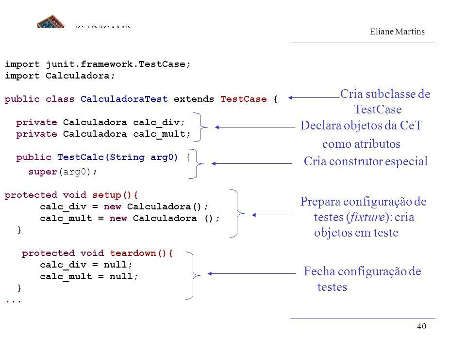 IC-UNICAMP Eliane Martins Componentes de Teste39 Executando testes com JUnit Passos: 1.Crie os casos de teste para a classe Adequado para testar cada