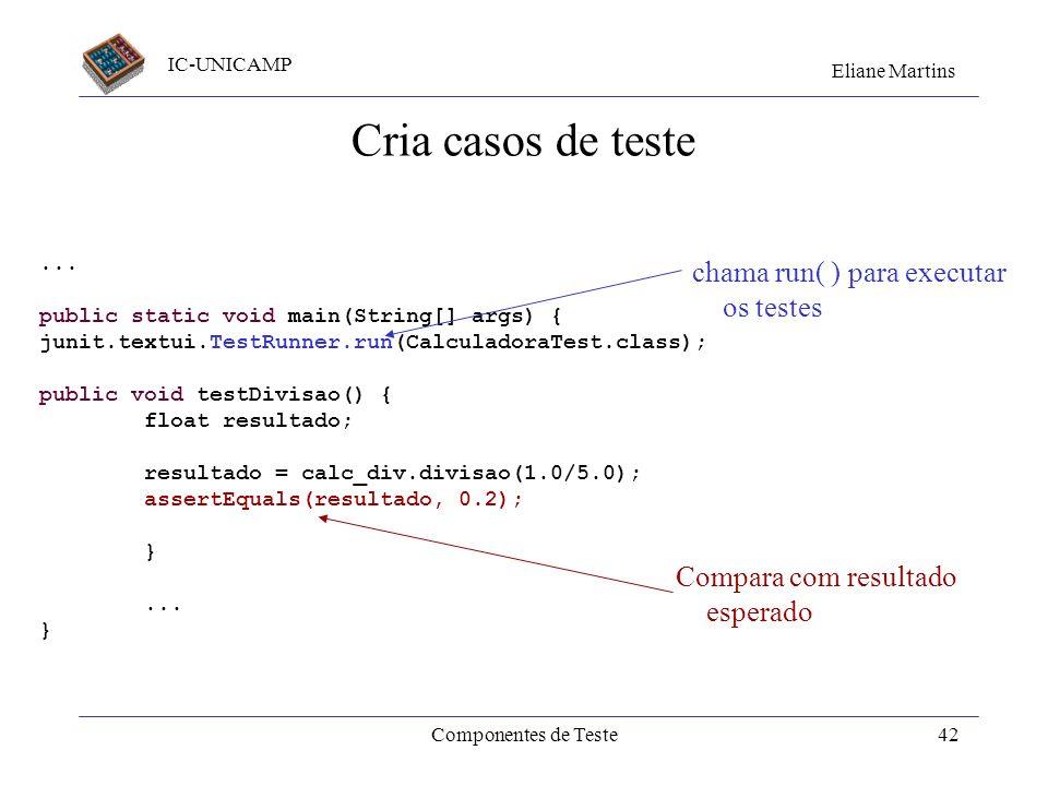 IC-UNICAMP Eliane Martins Componentes de Teste41 Criação de casos de teste Crie um método para cada caso de teste Incluir o método TestRunner.run( ) n
