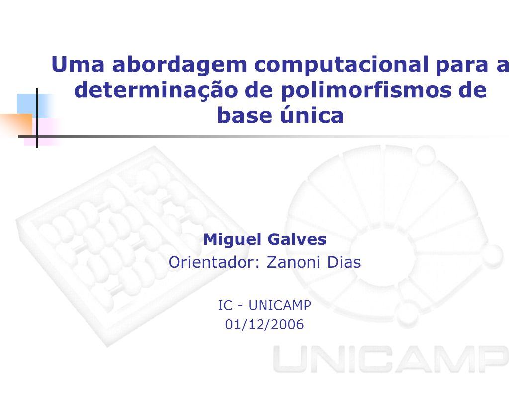 Uma abordagem computacional para a determinação de polimorfismos de base única Miguel Galves Orientador: Zanoni Dias IC - UNICAMP 01/12/2006