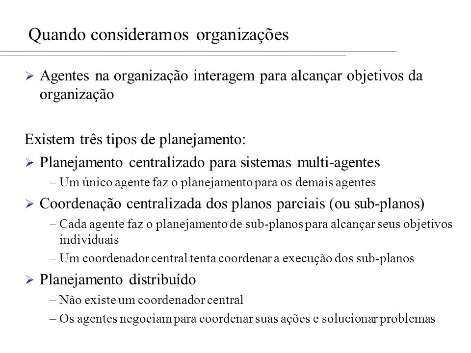 Quando consideramos organizações Agentes na organização interagem para alcançar objetivos da organização Existem três tipos de planejamento: Planejamento centralizado para sistemas multi-agentes –Um único agente faz o planejamento para os demais agentes Coordenação centralizada dos planos parciais (ou sub-planos) –Cada agente faz o planejamento de sub-planos para alcançar seus objetivos individuais –Um coordenador central tenta coordenar a execução dos sub-planos Planejamento distribuído –Não existe um coordenador central –Os agentes negociam para coordenar suas ações e solucionar problemas
