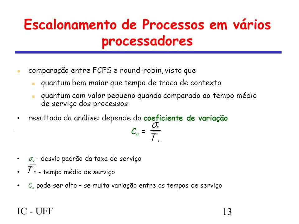 IC - UFF 13 Escalonamento de Processos em vários processadores comparação entre FCFS e round-robin, visto que quantum bem maior que tempo de troca de contexto quantum com valor pequeno quando comparado ao tempo médio de serviço dos processos resultado da análise: depende do coeficiente de variação C s = σ s - desvio padrão da taxa de serviço - tempo médio de serviço C s pode ser alto – se muita variação entre os tempos de serviço