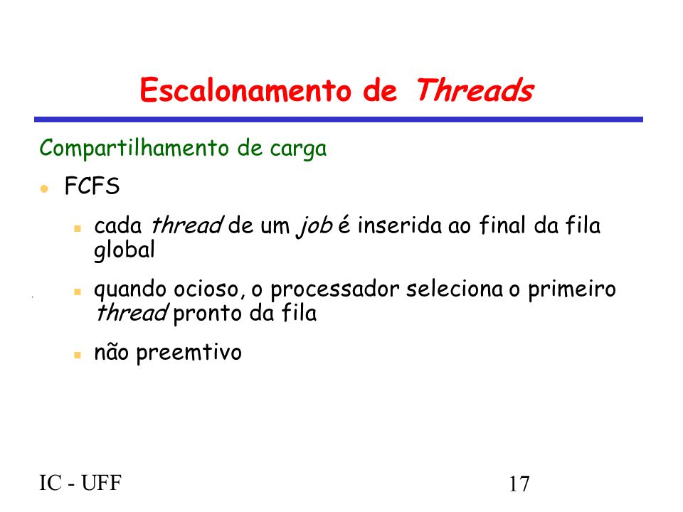 IC - UFF 17 Escalonamento de Threads Compartilhamento de carga FCFS cada thread de um job é inserida ao final da fila global quando ocioso, o processa