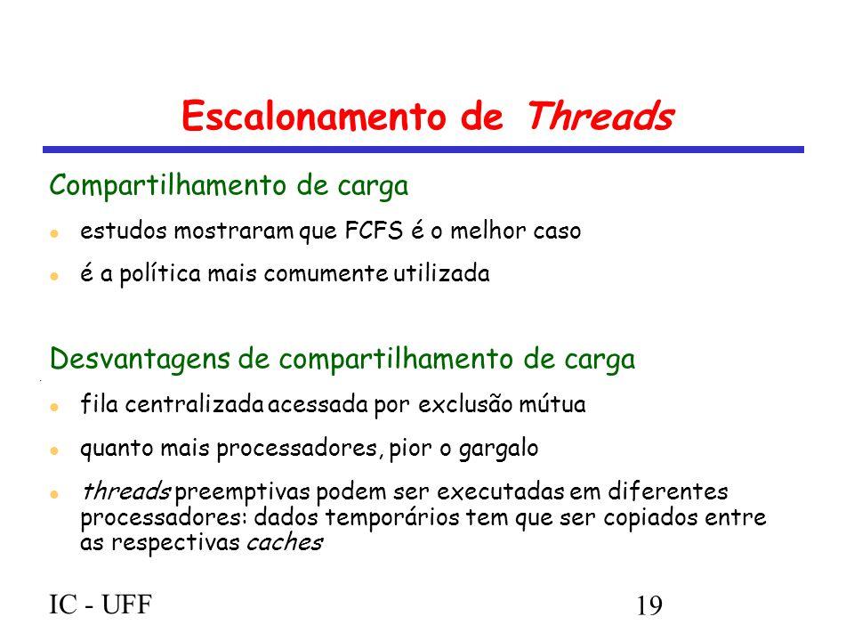 IC - UFF 19 Escalonamento de Threads Compartilhamento de carga estudos mostraram que FCFS é o melhor caso é a política mais comumente utilizada Desvantagens de compartilhamento de carga fila centralizada acessada por exclusão mútua quanto mais processadores, pior o gargalo threads preemptivas podem ser executadas em diferentes processadores: dados temporários tem que ser copiados entre as respectivas caches