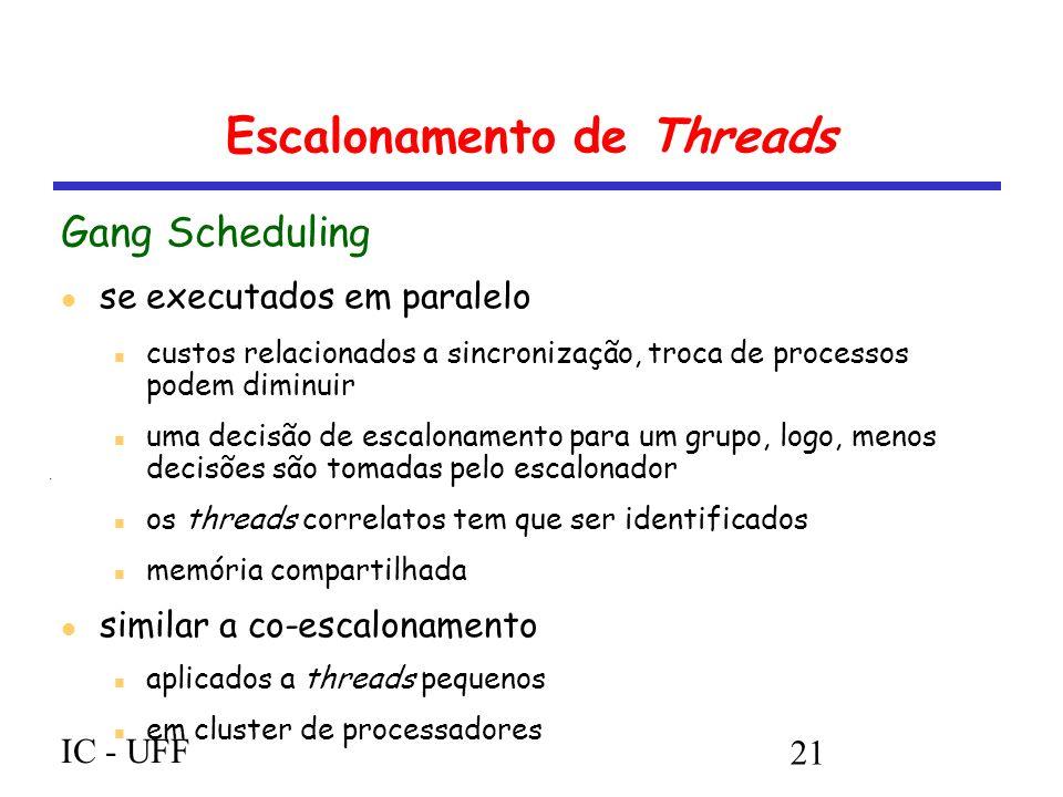 IC - UFF 21 Escalonamento de Threads Gang Scheduling se executados em paralelo custos relacionados a sincronização, troca de processos podem diminuir uma decisão de escalonamento para um grupo, logo, menos decisões são tomadas pelo escalonador os threads correlatos tem que ser identificados memória compartilhada similar a co-escalonamento aplicados a threads pequenos em cluster de processadores