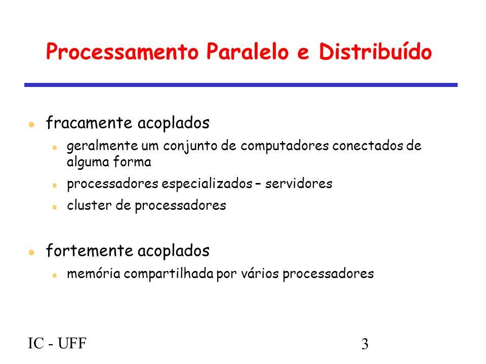 IC - UFF 3 Processamento Paralelo e Distribuído fracamente acoplados geralmente um conjunto de computadores conectados de alguma forma processadores especializados – servidores cluster de processadores fortemente acoplados memória compartilhada por vários processadores