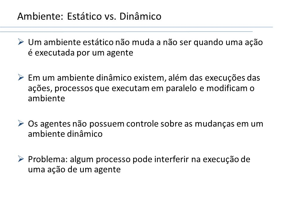 Ambiente: Estático vs. Dinâmico Um ambiente estático não muda a não ser quando uma ação é executada por um agente Em um ambiente dinâmico existem, alé
