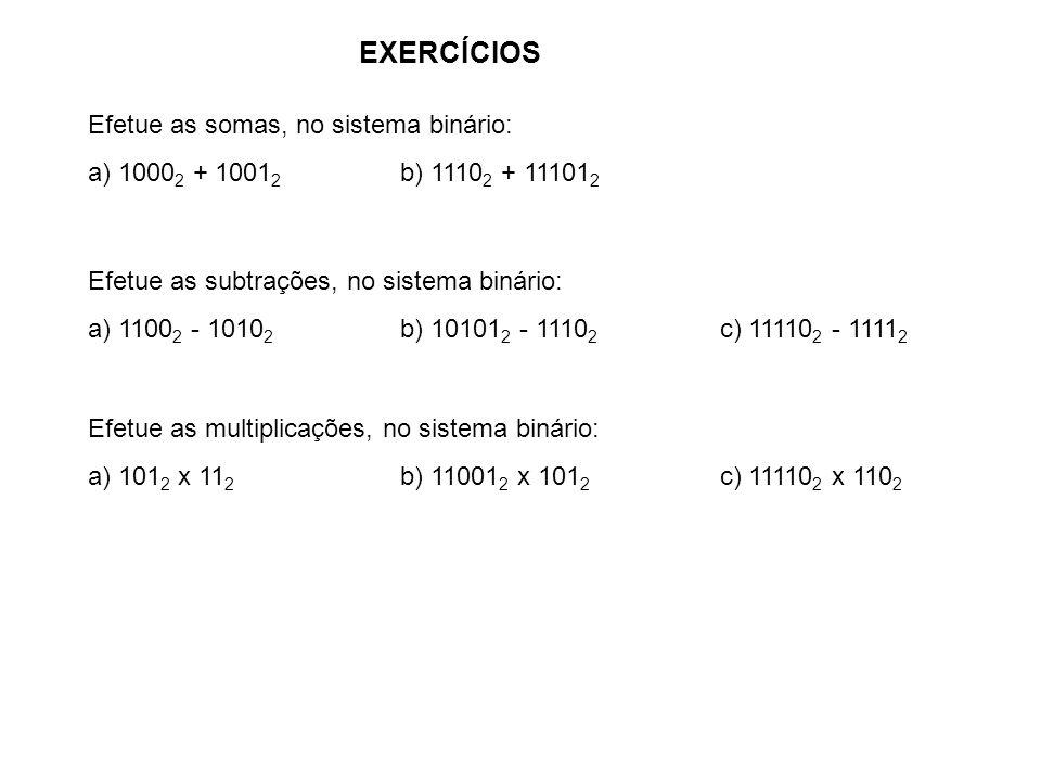 EXERCÍCIOS Efetue as somas, no sistema binário: a) 1000 2 + 1001 2 b) 1110 2 + 11101 2 Efetue as subtrações, no sistema binário: a) 1100 2 - 1010 2 b)