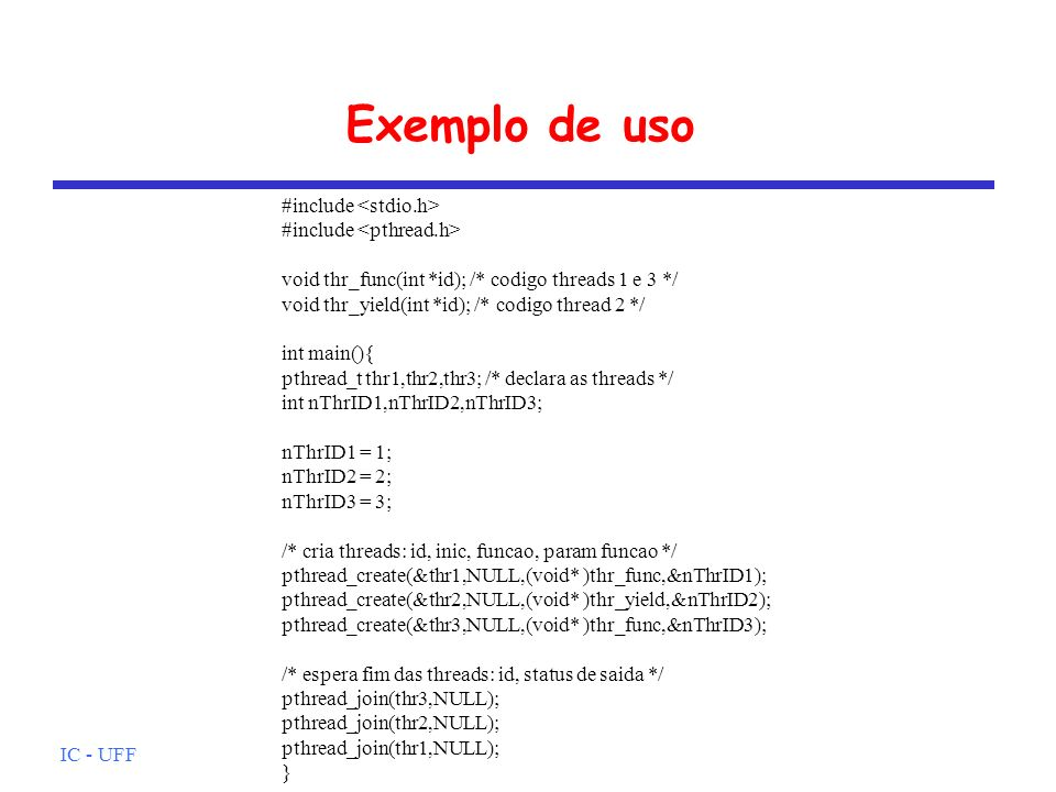 IC - UFF Exemplo de uso #include #include void thr_func(int *id); /* codigo threads 1 e 3 */ void thr_yield(int *id); /* codigo thread 2 */ int main(){ pthread_t thr1,thr2,thr3; /* declara as threads */ int nThrID1,nThrID2,nThrID3; nThrID1 = 1; nThrID2 = 2; nThrID3 = 3; /* cria threads: id, inic, funcao, param funcao */ pthread_create(&thr1,NULL,(void* )thr_func,&nThrID1); pthread_create(&thr2,NULL,(void* )thr_yield,&nThrID2); pthread_create(&thr3,NULL,(void* )thr_func,&nThrID3); /* espera fim das threads: id, status de saida */ pthread_join(thr3,NULL); pthread_join(thr2,NULL); pthread_join(thr1,NULL); }