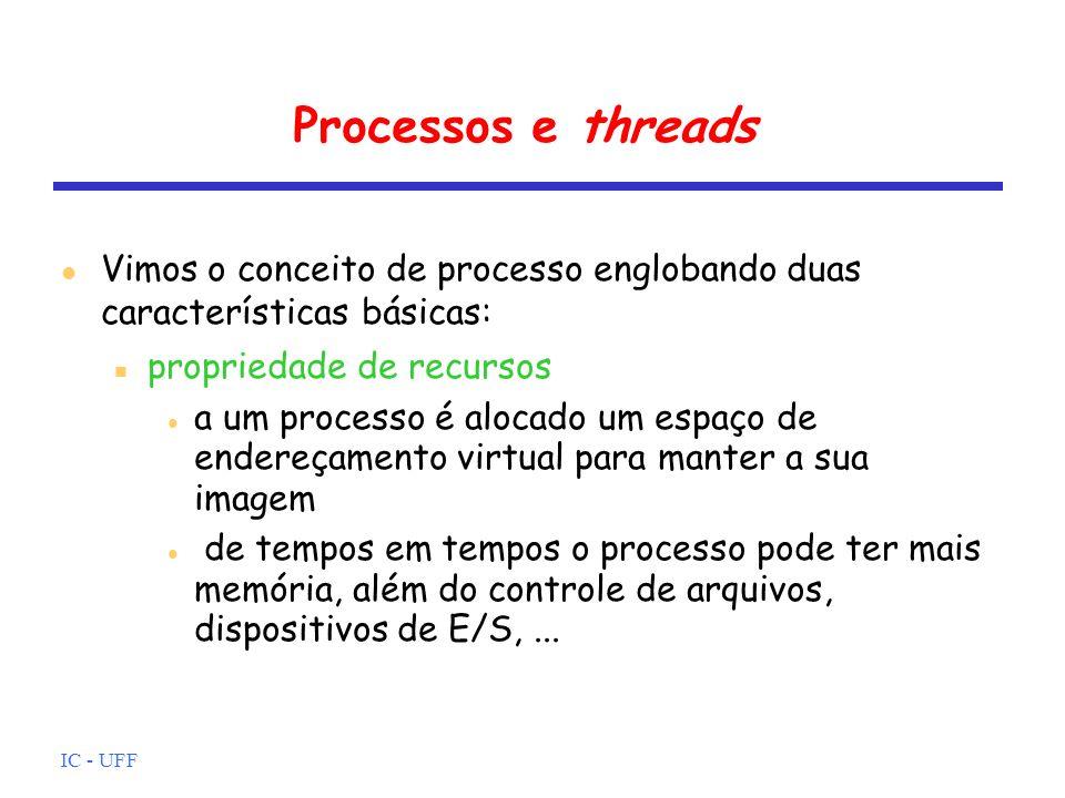 IC - UFF Processos e threads Vimos o conceito de processo englobando duas características básicas: propriedade de recursos a um processo é alocado um espaço de endereçamento virtual para manter a sua imagem de tempos em tempos o processo pode ter mais memória, além do controle de arquivos, dispositivos de E/S,...
