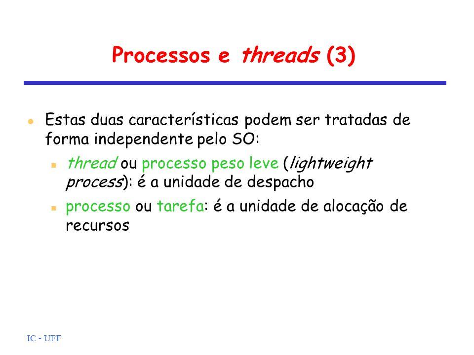 IC - UFF Processos e threads (3) Estas duas características podem ser tratadas de forma independente pelo SO: thread ou processo peso leve (lightweight process): é a unidade de despacho processo ou tarefa: é a unidade de alocação de recursos