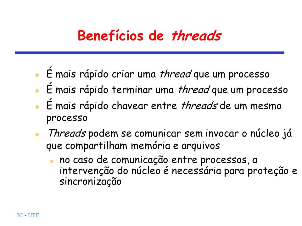 IC - UFF Contudo, Suspender um processo implica em suspender todas as threads deste processo já que compartilham o mesmo espaço de endereçamento O término de um processo implica no término de todas as threads desse processo