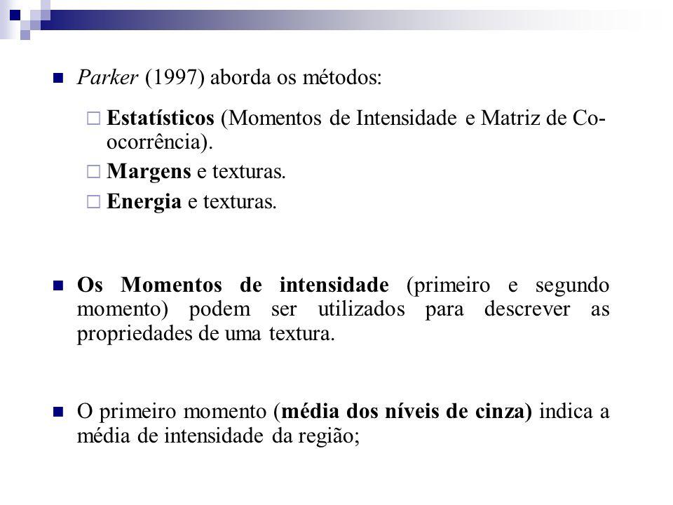Parker (1997) aborda os métodos: Estatísticos (Momentos de Intensidade e Matriz de Co- ocorrência). Margens e texturas. Energia e texturas. Os Momento