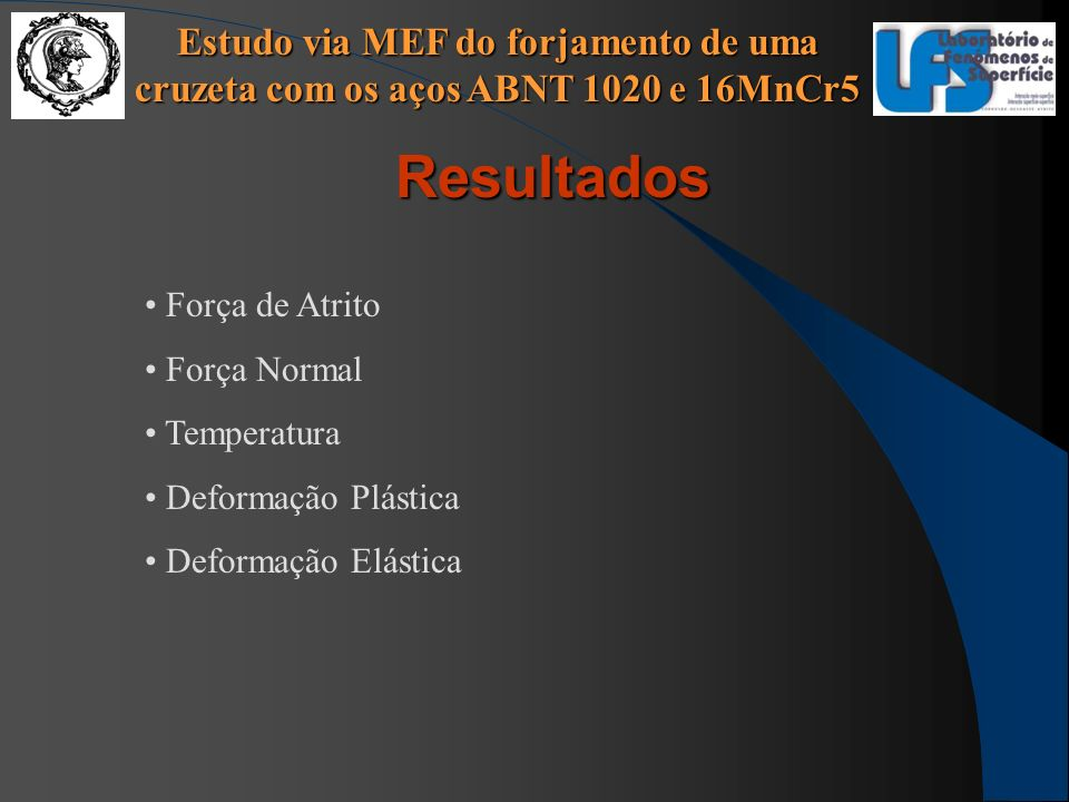 Estudo via MEF do forjamento de uma cruzeta com os aços ABNT 1020 e 16MnCr5 Resultados Força de Atrito Força Normal Temperatura Deformação Plástica De
