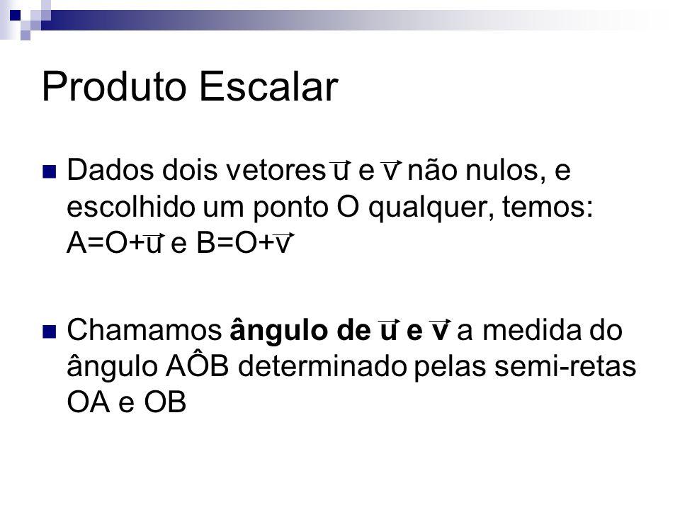Produto Escalar Dados dois vetores u e v não nulos, e escolhido um ponto O qualquer, temos: A=O+u e B=O+v Chamamos ângulo de u e v a medida do ângulo