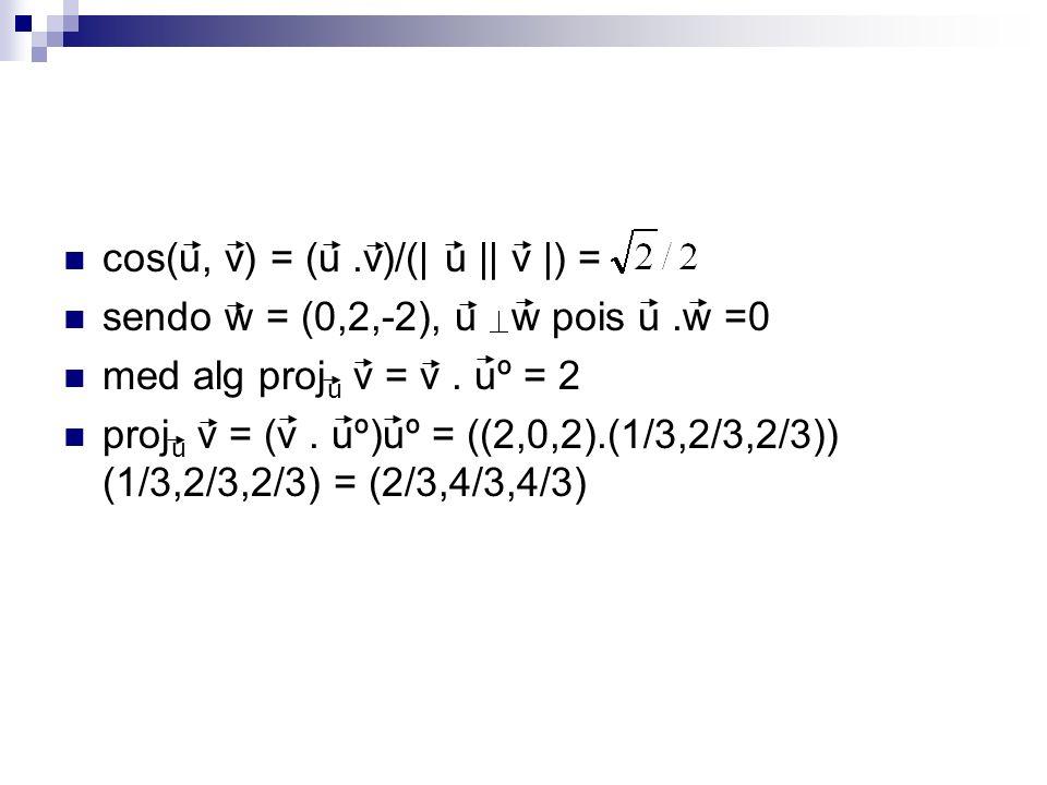 cos(u, v) = (u.v)/(| u || v |) = sendo w = (0,2,-2), u w pois u.w =0 med alg proj u v = v. uº = 2 proj u v = (v. uº)uº = ((2,0,2).(1/3,2/3,2/3)) (1/3,