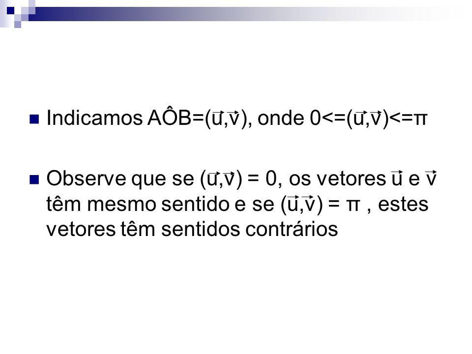 Indicamos AÔB=(u,v), onde 0<=(u,v)<=π Observe que se (u,v) = 0, os vetores u e v têm mesmo sentido e se (u,v) = π, estes vetores têm sentidos contrári