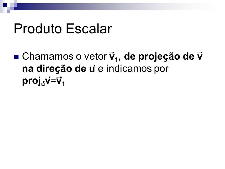 Produto Escalar Chamamos o vetor v 1, de projeção de v na direção de u e indicamos por proj u v=v 1