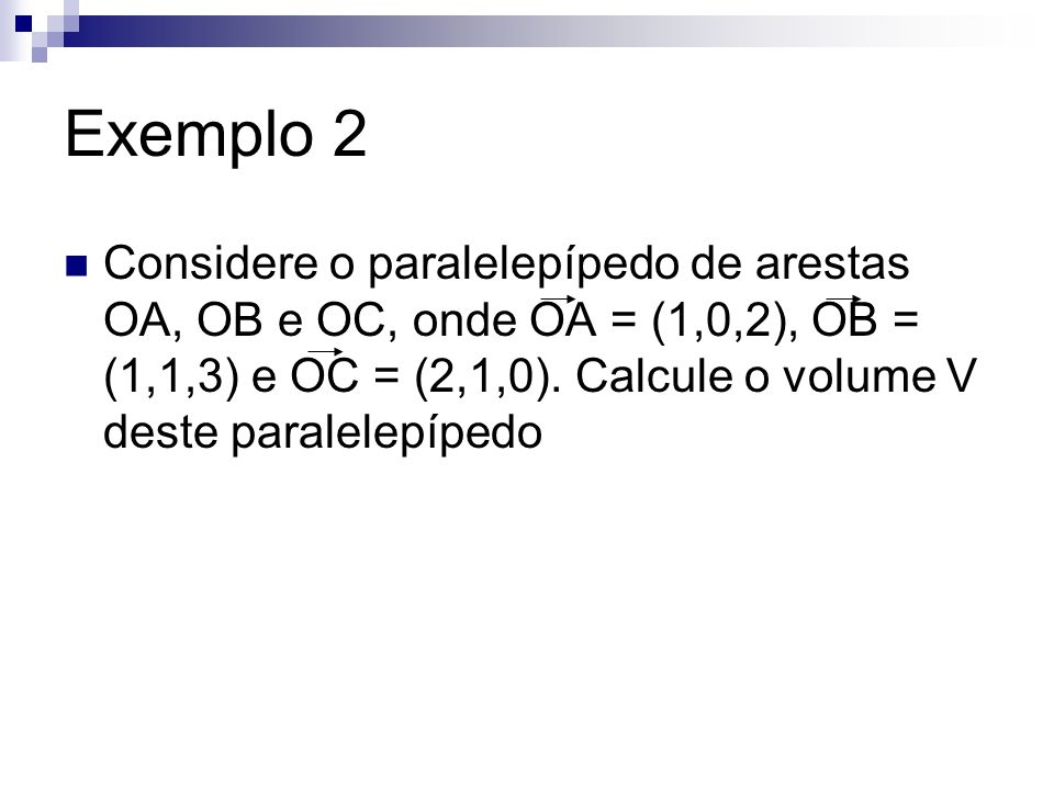 Exemplo 2 Considere o paralelepípedo de arestas OA, OB e OC, onde OA = (1,0,2), OB = (1,1,3) e OC = (2,1,0). Calcule o volume V deste paralelepípedo