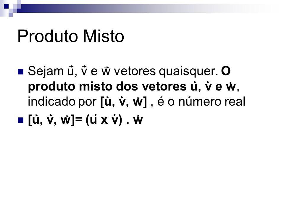 Produto Misto Sejam u, v e w vetores quaisquer. O produto misto dos vetores u, v e w, indicado por [u, v, w], é o número real [u, v, w]= (u x v). w