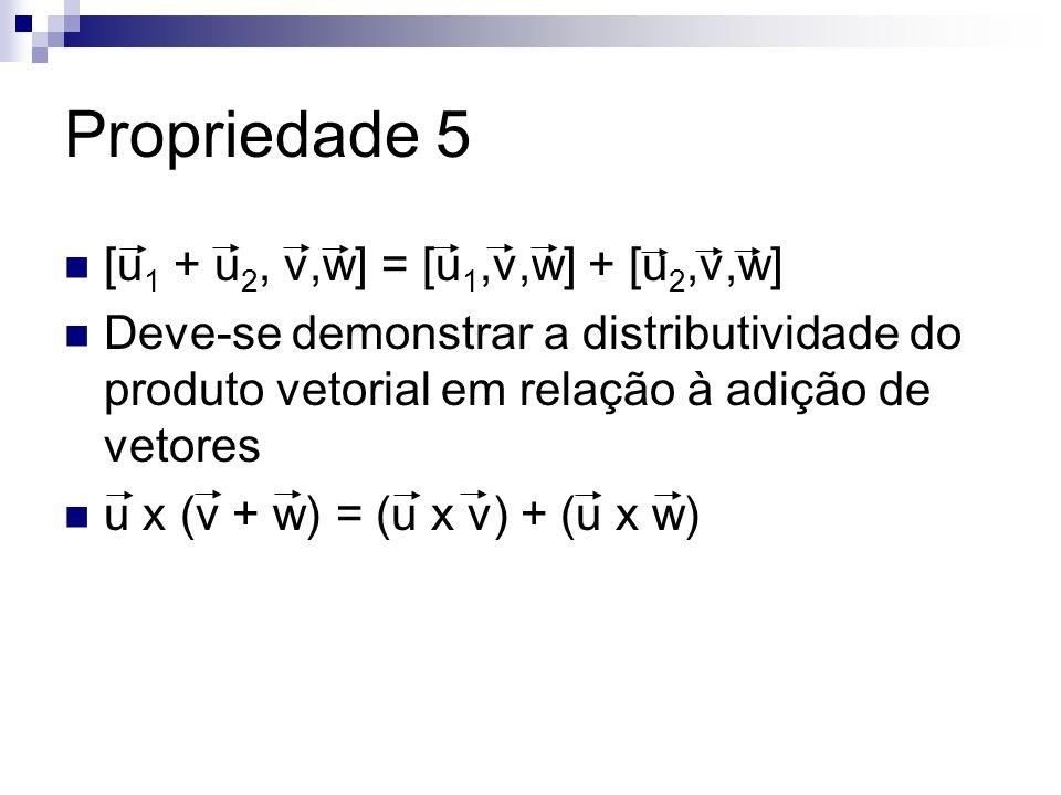 Propriedade 5 [u 1 + u 2, v,w] = [u 1,v,w] + [u 2,v,w] Deve-se demonstrar a distributividade do produto vetorial em relação à adição de vetores u x (v
