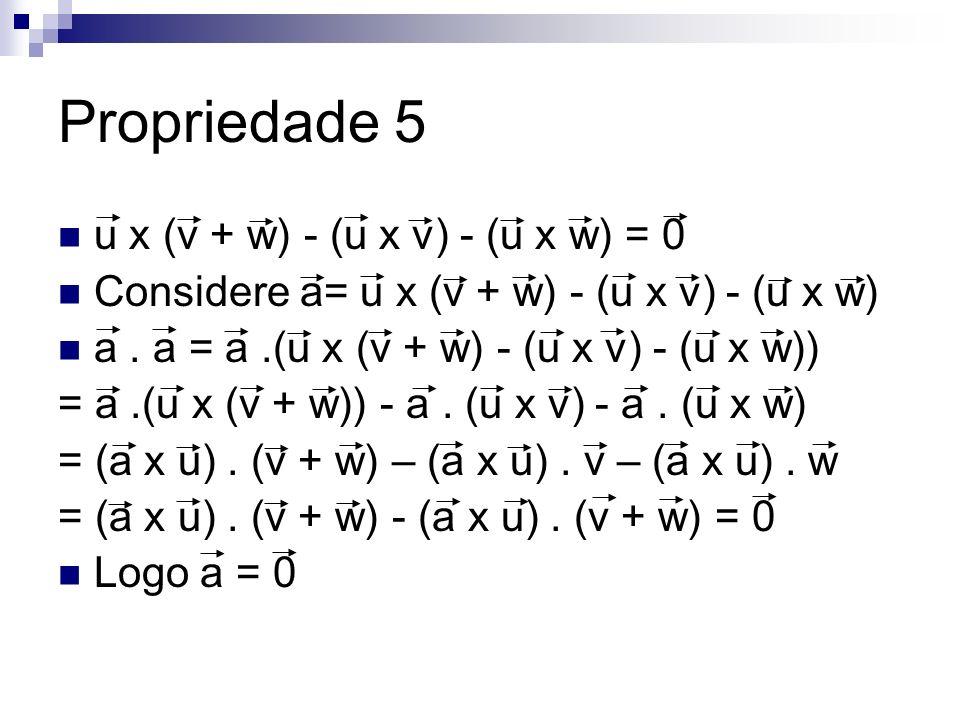 Propriedade 5 u x (v + w) - (u x v) - (u x w) = 0 Considere a= u x (v + w) - (u x v) - (u x w) a. a = a.(u x (v + w) - (u x v) - (u x w)) = a.(u x (v