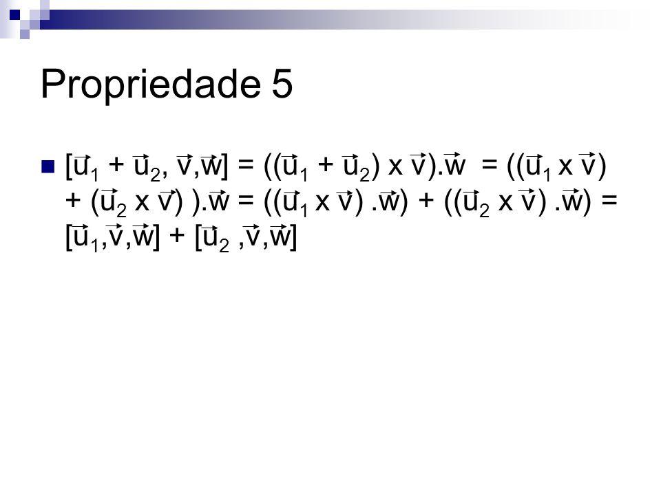 [u 1 + u 2, v,w] = ((u 1 + u 2 ) x v).w = ((u 1 x v) + (u 2 x v) ).w = ((u 1 x v).w) + ((u 2 x v).w) = [u 1,v,w] + [u 2,v,w] Propriedade 5