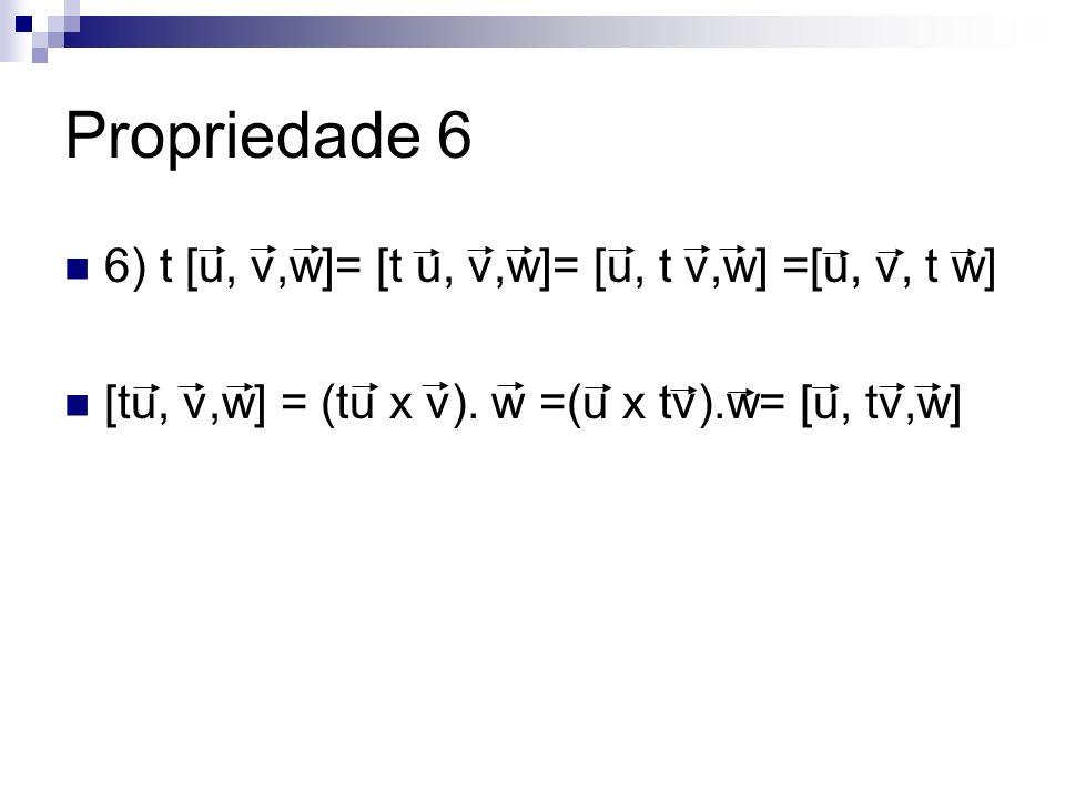 Propriedade 6 6) t [u, v,w]= [t u, v,w]= [u, t v,w] =[u, v, t w] [tu, v,w] = (tu x v). w =(u x tv).w= [u, tv,w]