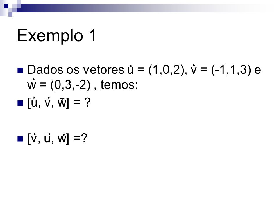 Exemplo 1 Dados os vetores u = (1,0,2), v = (-1,1,3) e w = (0,3,-2), temos: [u, v, w] = ? [v, u, w] =?