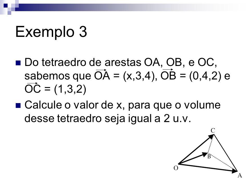 Exemplo 3 Do tetraedro de arestas OA, OB, e OC, sabemos que OA = (x,3,4), OB = (0,4,2) e OC = (1,3,2) Calcule o valor de x, para que o volume desse te