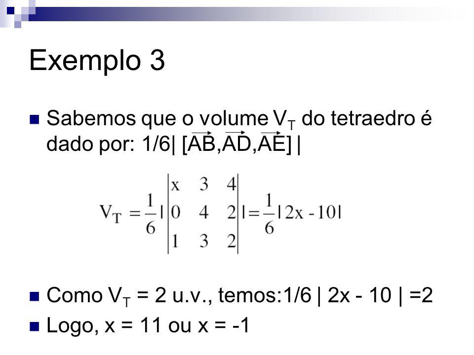 Exemplo 3 Sabemos que o volume V T do tetraedro é dado por: 1/6| [AB,AD,AE] | Como V T = 2 u.v., temos:1/6 | 2x - 10 | =2 Logo, x = 11 ou x = -1
