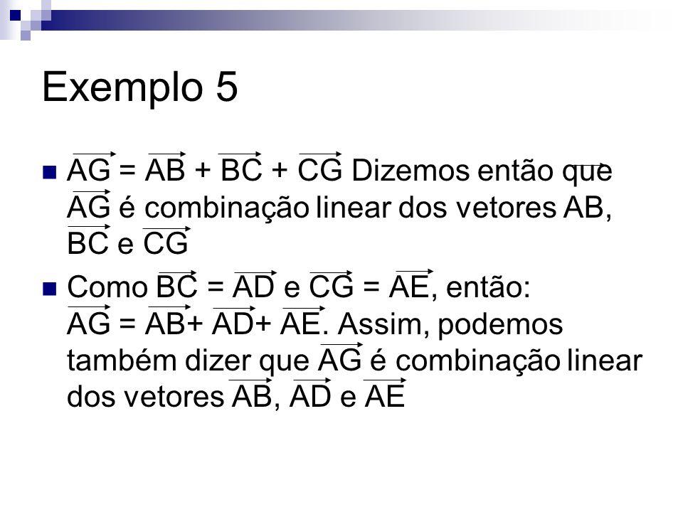 Exemplo 5 AG = AB + BC + CG Dizemos então que AG é combinação linear dos vetores AB, BC e CG Como BC = AD e CG = AE, então: AG = AB+ AD+ AE. Assim, po