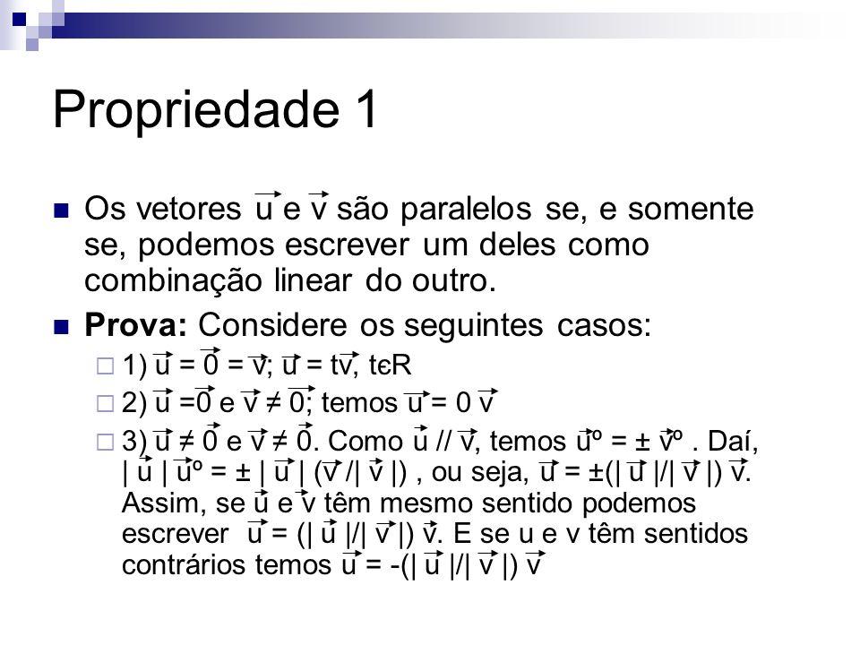 Propriedade 1 Os vetores u e v são paralelos se, e somente se, podemos escrever um deles como combinação linear do outro. Prova: Considere os seguinte
