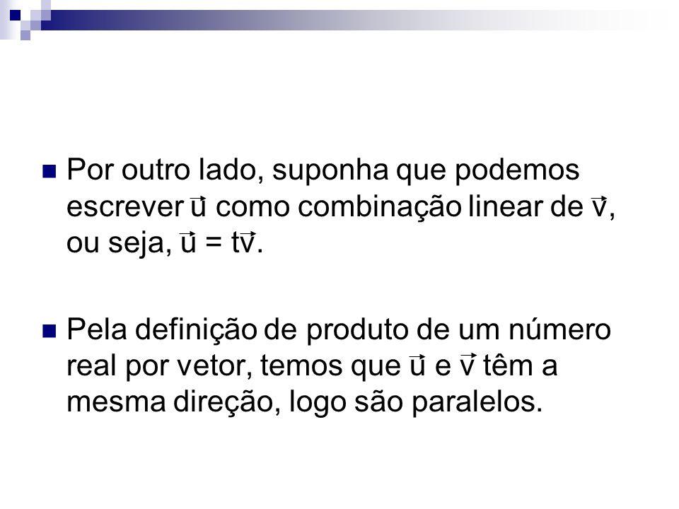Por outro lado, suponha que podemos escrever u como combinação linear de v, ou seja, u = tv. Pela definição de produto de um número real por vetor, te