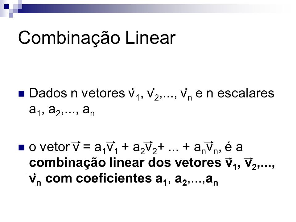 Combinação Linear Dados n vetores v 1, v 2,..., v n e n escalares a 1, a 2,..., a n o vetor v = a 1 v 1 + a 2 v 2 +... + a n v n, é a combinação linea