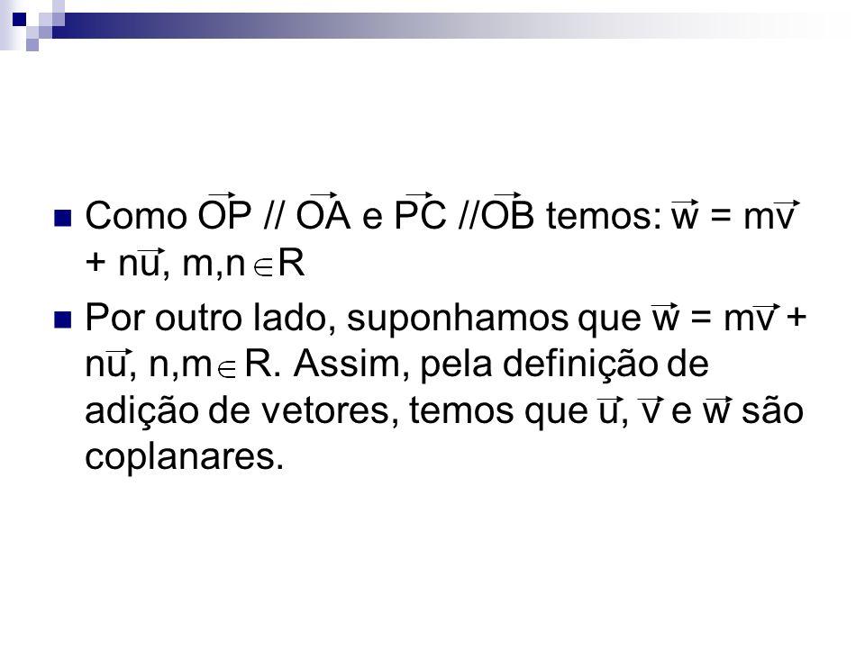 Como OP // OA e PC //OB temos: w = mv + nu, m,n R Por outro lado, suponhamos que w = mv + nu, n,m R. Assim, pela definição de adição de vetores, temos