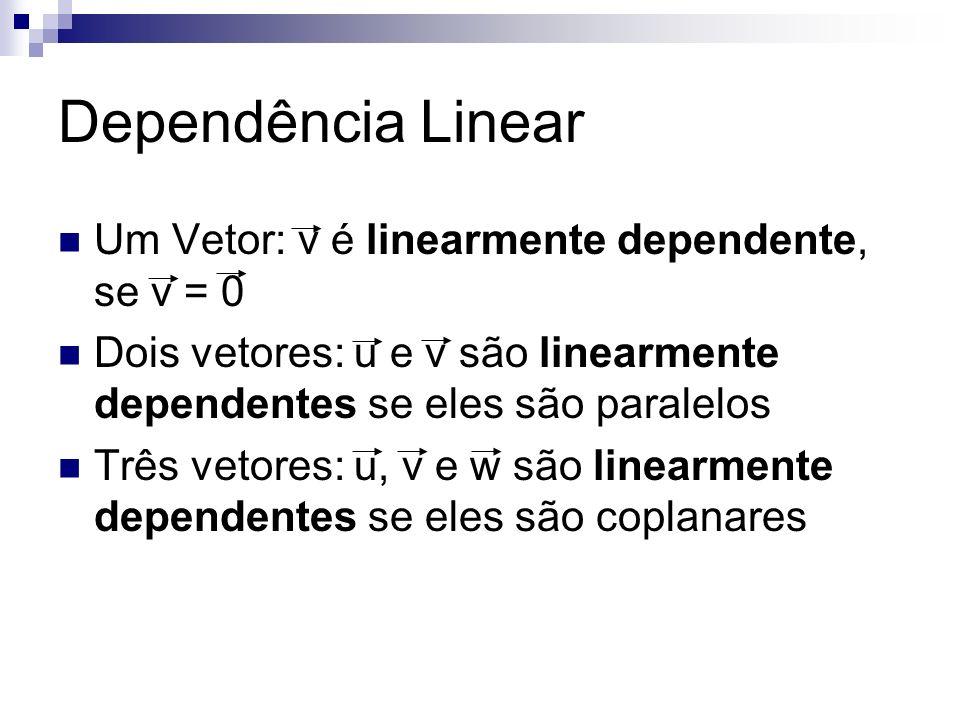 Dependência Linear Um Vetor: v é linearmente dependente, se v = 0 Dois vetores: u e v são linearmente dependentes se eles são paralelos Três vetores: