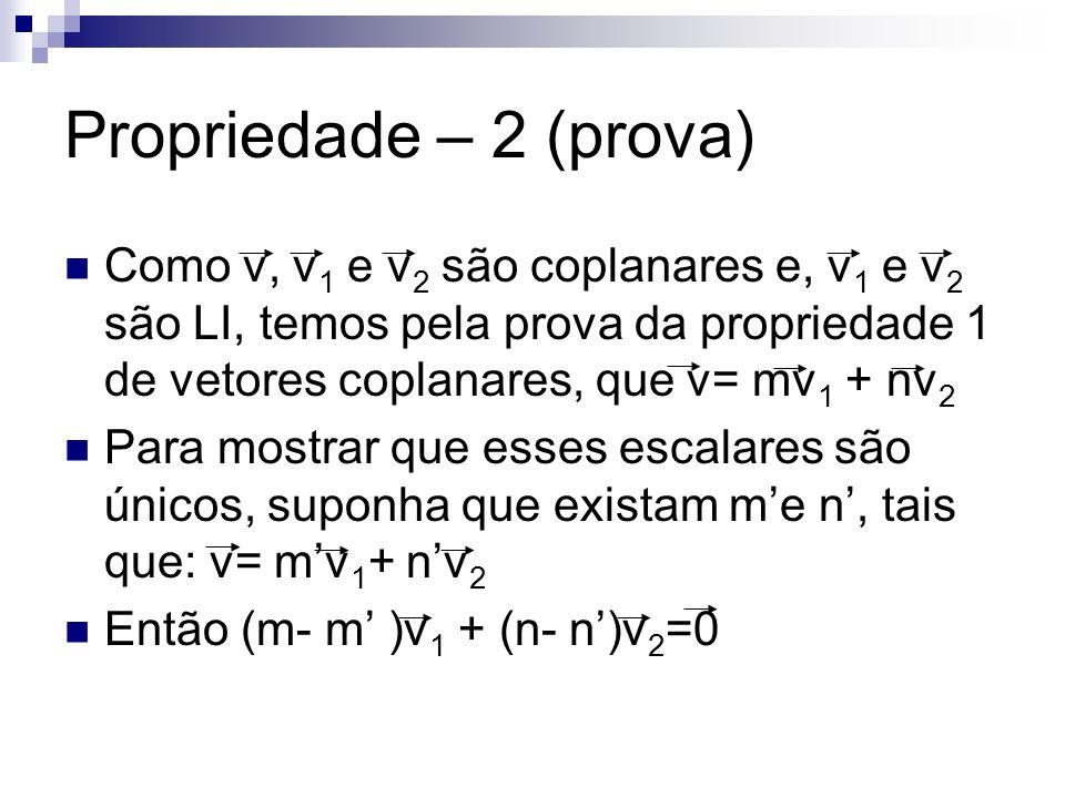 Propriedade – 2 (prova) Como v, v 1 e v 2 são coplanares e, v 1 e v 2 são LI, temos pela prova da propriedade 1 de vetores coplanares, que v= mv 1 + n