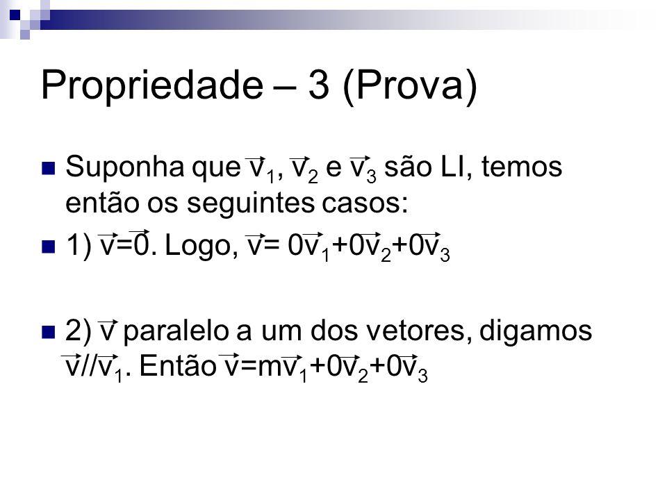Propriedade – 3 (Prova) Suponha que v 1, v 2 e v 3 são LI, temos então os seguintes casos: 1) v=0. Logo, v= 0v 1 +0v 2 +0v 3 2) v paralelo a um dos ve