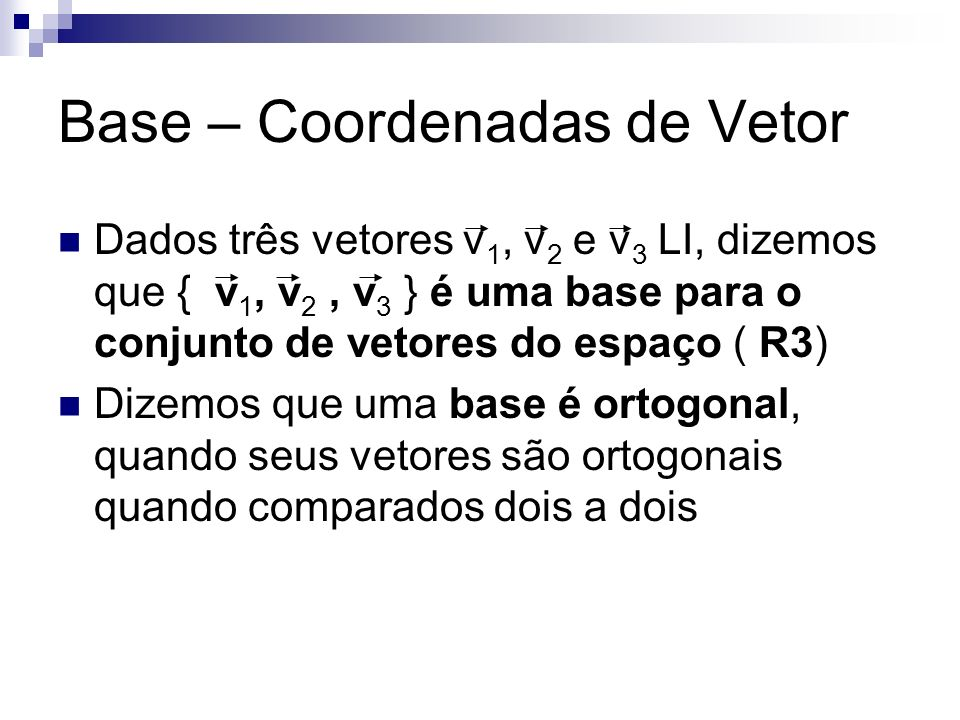 Base – Coordenadas de Vetor Dados três vetores v 1, v 2 e v 3 LI, dizemos que { v 1, v 2, v 3 } é uma base para o conjunto de vetores do espaço ( R3)