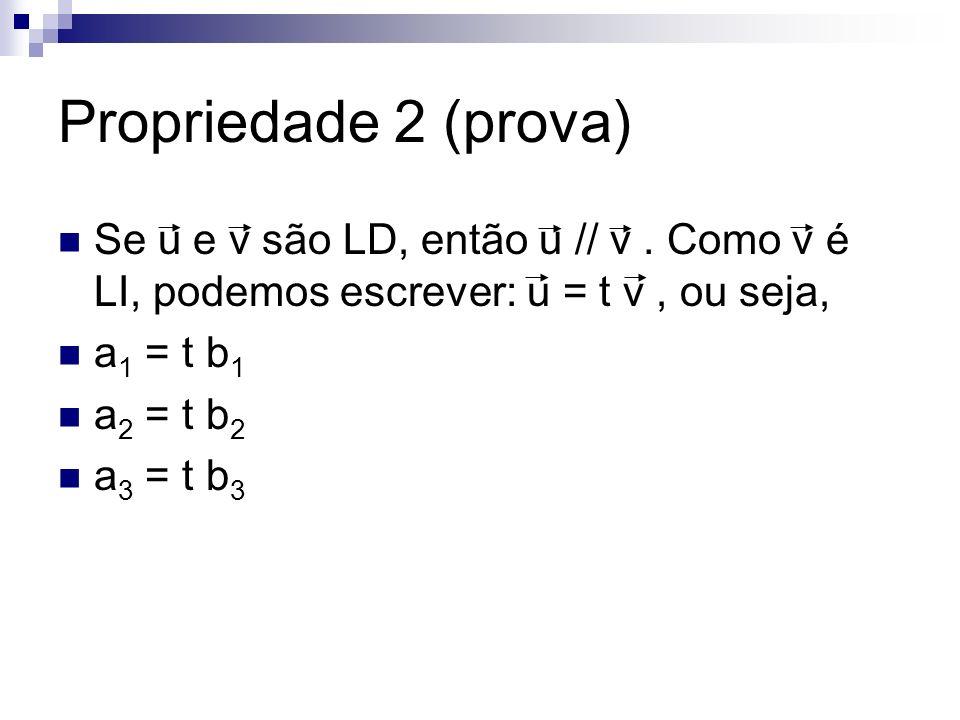 Propriedade 2 (prova) Se u e v são LD, então u // v. Como v é LI, podemos escrever: u = t v, ou seja, a 1 = t b 1 a 2 = t b 2 a 3 = t b 3
