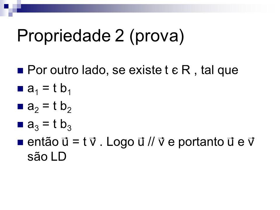 Propriedade 2 (prova) Por outro lado, se existe t є R, tal que a 1 = t b 1 a 2 = t b 2 a 3 = t b 3 então u = t v. Logo u // v e portanto u e v são LD
