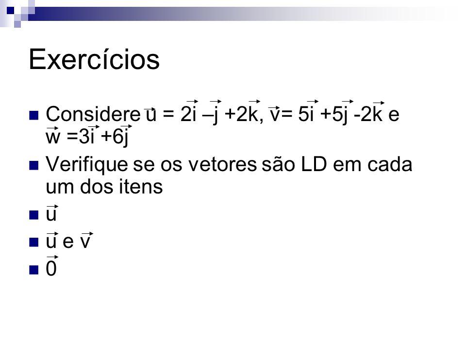 Exercícios Considere u = 2i –j +2k, v= 5i +5j -2k e w =3i +6j Verifique se os vetores são LD em cada um dos itens u u e v 0